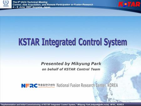 """Implementation and Initial Commissioning of KSTAR Integrated Control System,"" Mikyung Park NFRC, KOREA The 6 th IAEA Technical Meeting,"