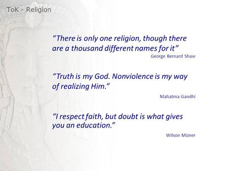 "ToK - Religion ""There is only one religion, though there are a thousand different names for it"" George Bernard Shaw ""Truth is my God. Nonviolence is my."