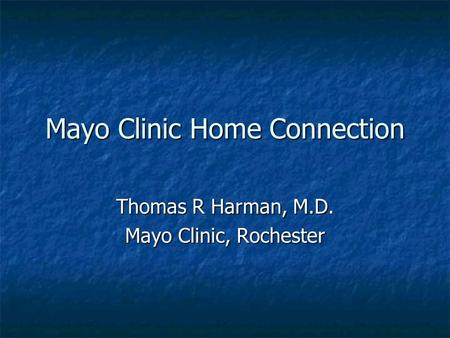 Mayo Clinic Home Connection Thomas R Harman, M.D. Mayo Clinic, Rochester.