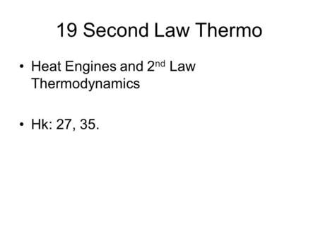 19 Second Law Thermo Heat Engines and 2 nd Law Thermodynamics Hk: 27, 35.