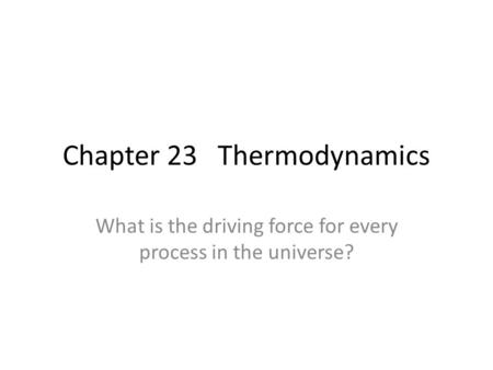 Chapter 23 Thermodynamics What is the driving force for every process in the universe?