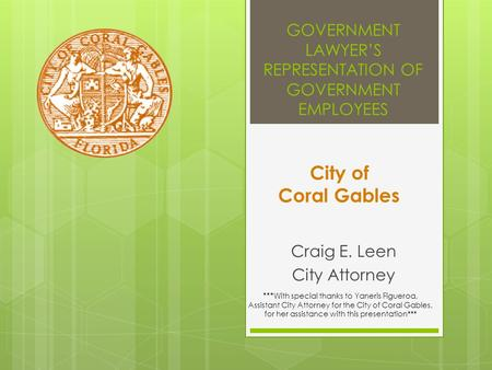 GOVERNMENT LAWYER'S REPRESENTATION OF GOVERNMENT EMPLOYEES Craig E. Leen City Attorney City of Coral Gables *** With special thanks to Yaneris Figueroa,