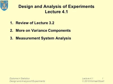 Diploma in Statistics Design and Analysis of Experiments Lecture 4.11 © 2010 Michael Stuart Design and Analysis of Experiments Lecture 4.1 1.Review of.