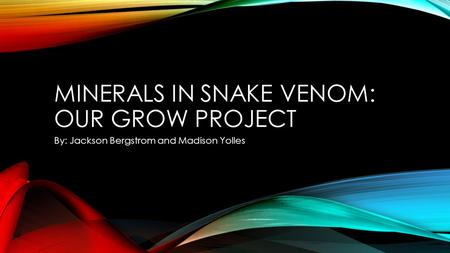 MINERALS IN SNAKE VENOM: OUR GROW PROJECT By: Jackson Bergstrom and Madison Yolles.