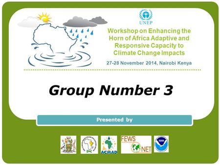 Workshop on Enhancing the Horn of Africa Adaptive and Responsive Capacity to Climate Change Impacts 27-28 November 2014, Nairobi Kenya Group Number 3 Presented.