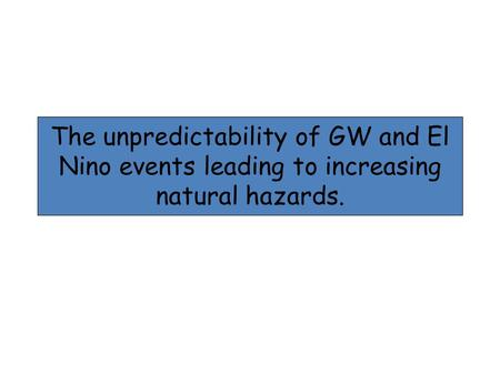 The unpredictability of GW and El Nino events leading to increasing natural hazards.