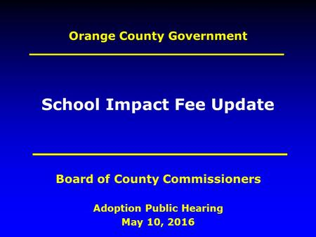 Orange County Government Adoption Public Hearing May 10, 2016 Board of County Commissioners School Impact Fee Update.