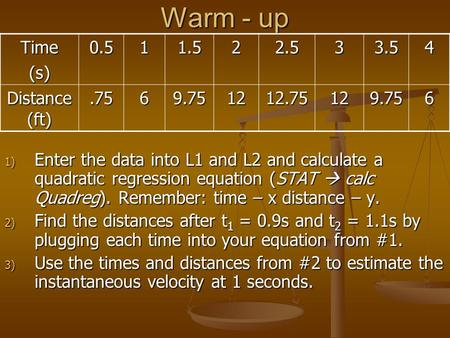 Warm - up 1) Enter the data into L1 and L2 and calculate a quadratic regression equation (STAT  calc Quadreg). Remember: time – x distance – y. 2) Find.