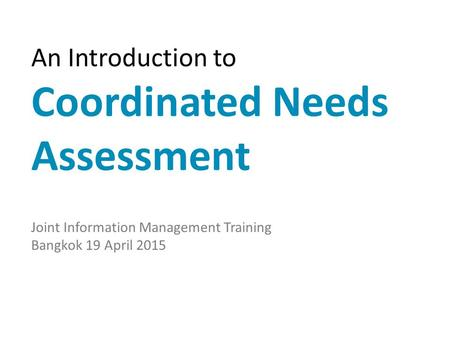An Introduction to Coordinated Needs Assessment Joint Information Management Training Bangkok 19 April 2015.