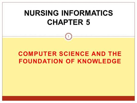 COMPUTER SCIENCE AND THE FOUNDATION OF KNOWLEDGE NURSING INFORMATICS CHAPTER 5 1.
