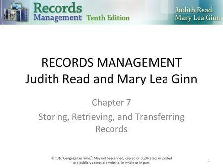 RECORDS MANAGEMENT Judith Read and Mary Lea Ginn Chapter 7 Storing, Retrieving, and Transferring Records 1 © 2016 Cengage Learning ®. May not be scanned,