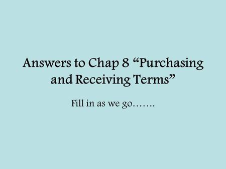 "Answers to Chap 8 ""Purchasing and Receiving Terms"" Fill in as we go……."