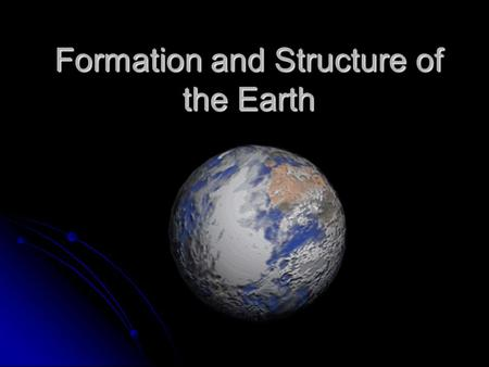 Formation and Structure of the Earth. Standards Recognize that radiometric data indicate that Earth is at least 4 billion years old and that Earth has.