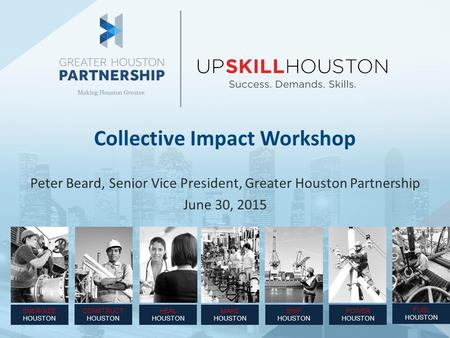 Collective Impact Workshop Peter Beard, Senior Vice President, Greater Houston Partnership June 30, 2015 ENERGIZE HOUSTON CONSTRUCT HOUSTON SHIP HOUSTON.