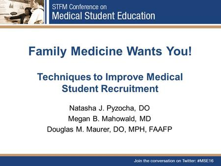 Family Medicine Wants You! Techniques to Improve Medical Student Recruitment Natasha J. Pyzocha, DO Megan B. Mahowald, MD Douglas M. Maurer, DO, MPH, FAAFP.