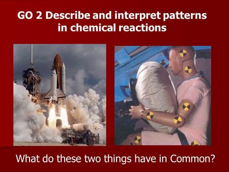 What do these two things have in Common? GO 2 Describe and interpret patterns in chemical reactions.