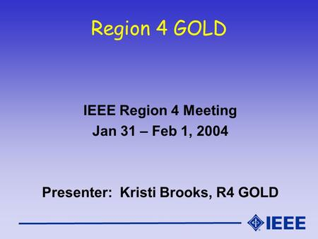 Region 4 GOLD IEEE Region 4 Meeting Jan 31 – Feb 1, 2004 Presenter: Kristi Brooks, R4 GOLD.