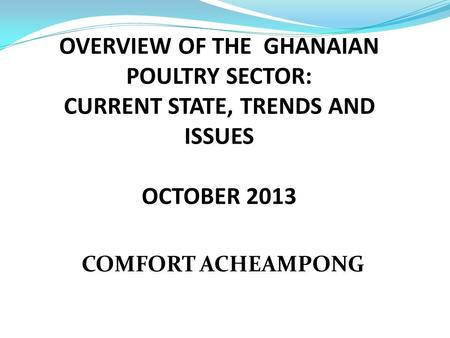 OVERVIEW OF THE GHANAIAN POULTRY SECTOR: CURRENT STATE, TRENDS AND ISSUES OCTOBER 2013 COMFORT ACHEAMPONG.