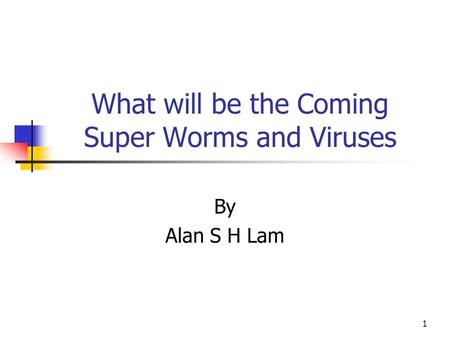 1 What will be the Coming Super Worms and Viruses By Alan S H Lam.