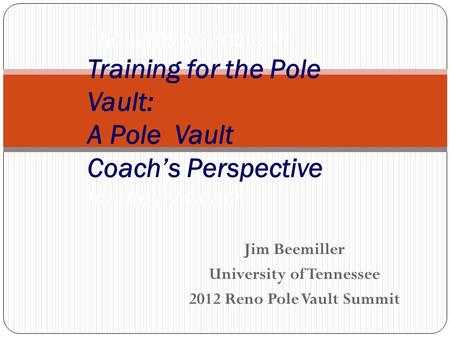 Jim Beemiller University of Tennessee 2012 Reno Pole Vault Summit Thoughts on Focus in Training for the Pole Vault: A Pole Vault Coach's Perspective for.