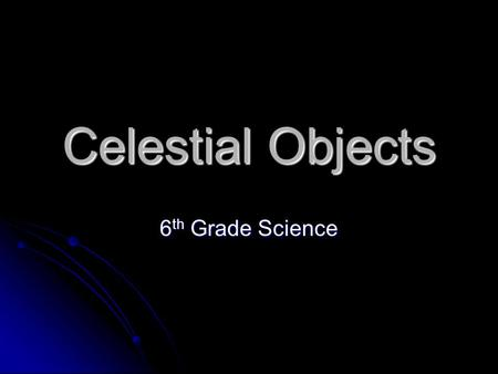Celestial Objects 6 th Grade Science. Sun The Sun is a star at the center of our solar system. The Sun is very dense and made up of extremely hot gases.