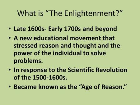 "What is ""The Enlightenment?"" Late 1600s- Early 1700s and beyond A new educational movement that stressed reason and thought and the power of the individual."