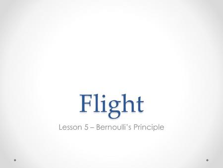 Flight Lesson 5 – Bernoulli's Principle. Flight Book Please go to page 16 & 17 in your book and read quietly to yourself.