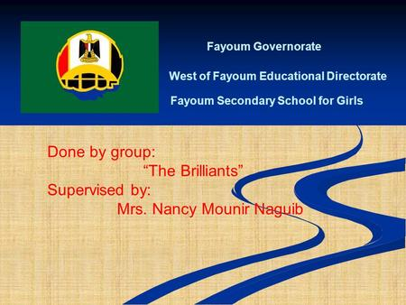 "Fayoum Governorate West of Fayoum Educational Directorate Fayoum Secondary School for Girls Done by group: ""The Brilliants"" Supervised by: Mrs. Nancy."