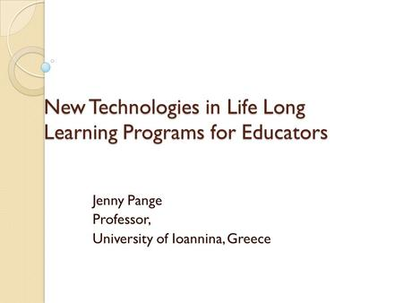 New Technologies in Life Long Learning Programs for Educators Jenny Pange Professor, University of Ioannina, Greece.