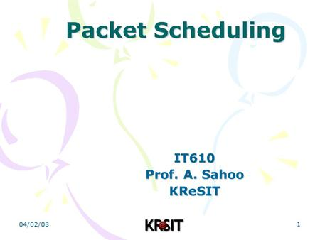 04/02/08 1 Packet Scheduling IT610 Prof. A. Sahoo KReSIT.