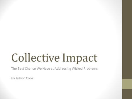 Collective Impact The Best Chance We Have at Addressing Wicked Problems By Trevor Cook.