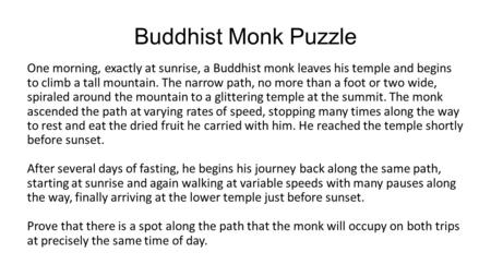 Buddhist Monk Puzzle One morning, exactly at sunrise, a Buddhist monk leaves his temple and begins to climb a tall mountain. The narrow path, no more than.