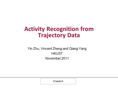 Chapter 6 Activity Recognition from Trajectory Data Yin Zhu, Vincent Zheng and Qiang Yang HKUST November 2011.