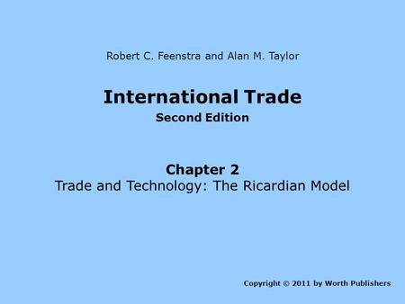 International Trade Second Edition Chapter 2 Trade and Technology: The Ricardian Model Copyright © 2011 by Worth Publishers Robert C. Feenstra and Alan.