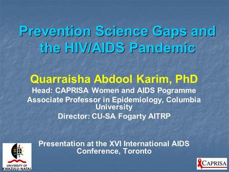 Prevention Science Gaps and the HIV/AIDS Pandemic Quarraisha Abdool Karim, PhD Head: CAPRISA Women and AIDS Pogramme Associate Professor in Epidemiology,