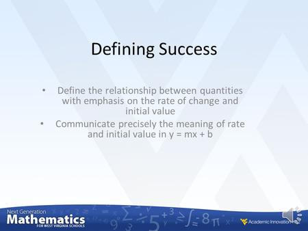 Defining Success Define the relationship between quantities with emphasis on the rate of change and initial value Communicate precisely the meaning of.