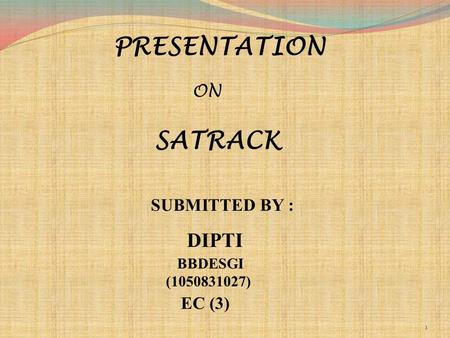 PRESENTATION ON SATRACK SUBMITTED BY : DIPTI EC (3) BBDESGI (1050831027) 1.