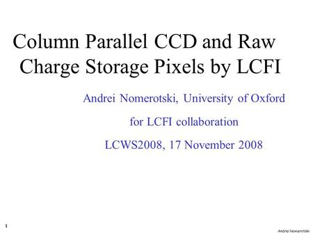 Andrei Nomerotski 1 Andrei Nomerotski, University of Oxford for LCFI collaboration LCWS2008, 17 November 2008 Column Parallel CCD and Raw Charge Storage.