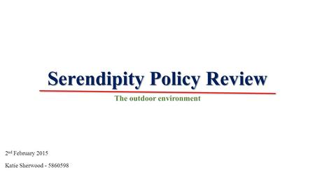 Serendipity Policy Review The outdoor environment Katie Sherwood - 5860598 2 nd February 2015.