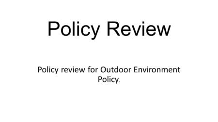 Policy Review Policy review for Outdoor Environment Policy.