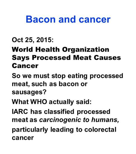 Bacon and cancer Oct 25, 2015: World Health Organization Says Processed Meat Causes Cancer So we must stop eating processed meat, such as bacon or sausages?