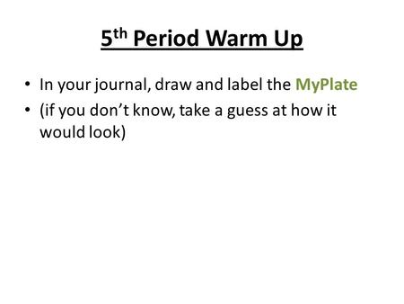 5 th Period Warm Up In your journal, draw and label the MyPlate (if you don't know, take a guess at how it would look)
