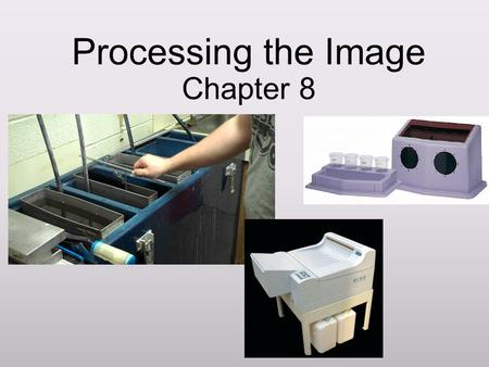 Processing the Image Chapter 8. Learning Objectives Understand the purpose of the various chemicals used in x-ray processing Distinguish between manual.