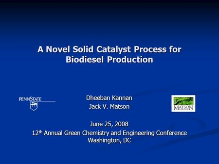 A Novel Solid Catalyst Process for Biodiesel Production Dheeban Kannan Jack V. Matson June 25, 2008 12 th Annual Green Chemistry and Engineering Conference.