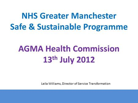 NHS Greater Manchester Safe & Sustainable Programme AGMA Health Commission 13 th July 2012 Leila Williams, Director of Service Transformation.