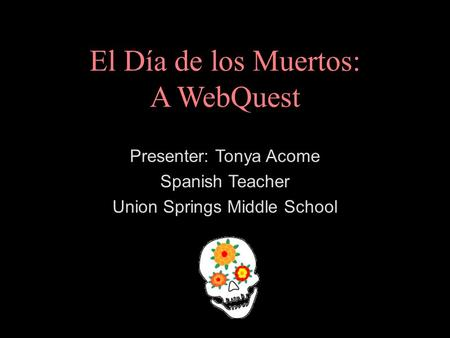 El Día de los Muertos: A WebQuest Presenter: Tonya Acome Spanish Teacher Union Springs Middle School.