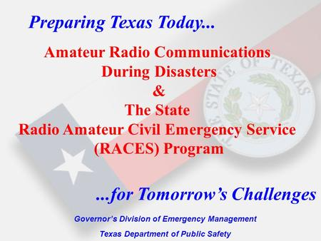 Preparing Texas Today... Governor's Division of Emergency Management Texas Department of Public Safety...for Tomorrow's Challenges Amateur Radio Communications.