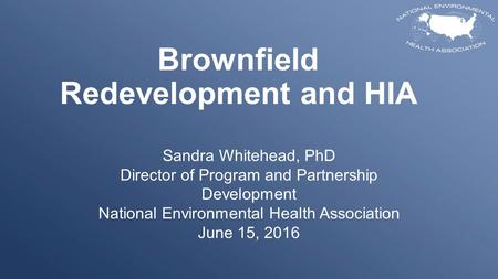 Brownfield Redevelopment and HIA Sandra Whitehead, PhD Director of Program and Partnership Development National Environmental Health Association June 15,