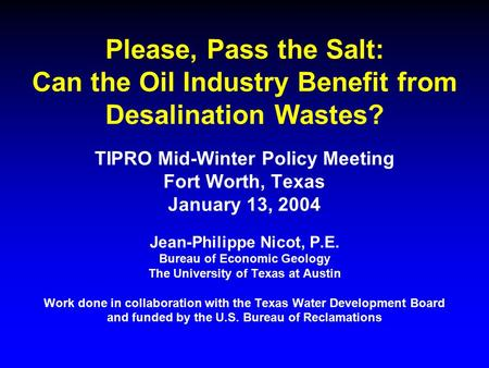 Please, Pass the Salt: Can the Oil Industry Benefit from Desalination Wastes? TIPRO Mid-Winter Policy Meeting Fort Worth, Texas January 13, 2004 Jean-Philippe.