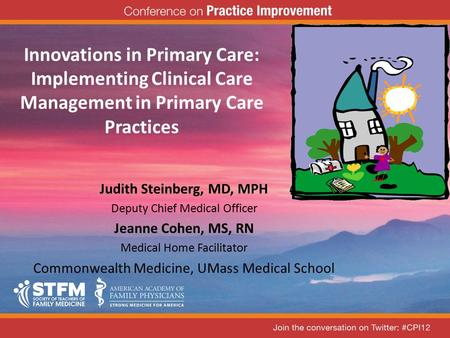 Innovations in Primary Care: Implementing Clinical Care Management in Primary Care Practices Judith Steinberg, MD, MPH Deputy Chief Medical Officer Jeanne.